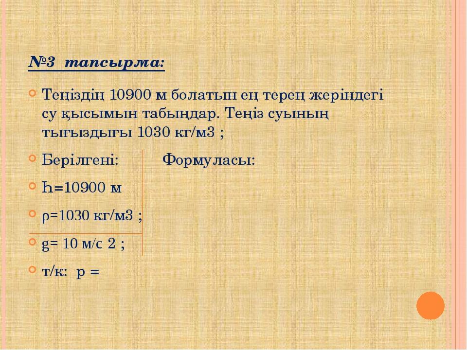 №3 тапсырма: Теңіздің 10900 м болатын ең терең жеріндегі су қысымын табыңдар....