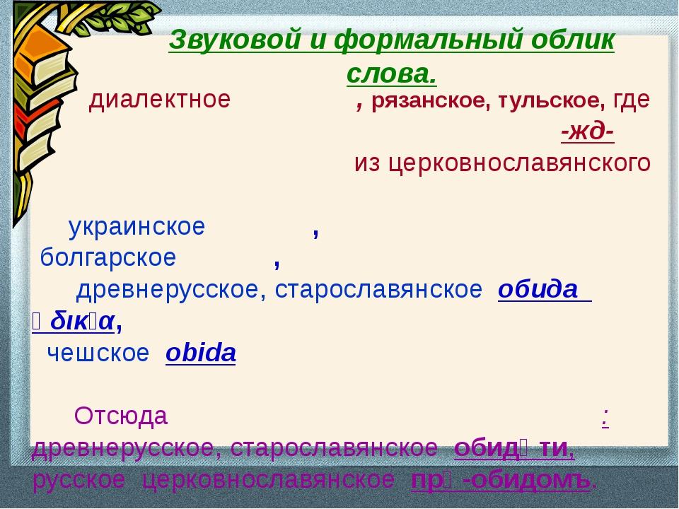 Звуковой и формальный облик слова. диалектное оби́жда, рязанское, тульское, г...