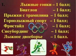 Лыжные гонки – 1 балл; Биатлон – 1 балл; Прыжки с трамплина – 1 балл; Горнол