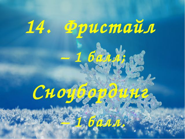 14. Фристайл – 1 балл; Сноубординг – 1 балл.