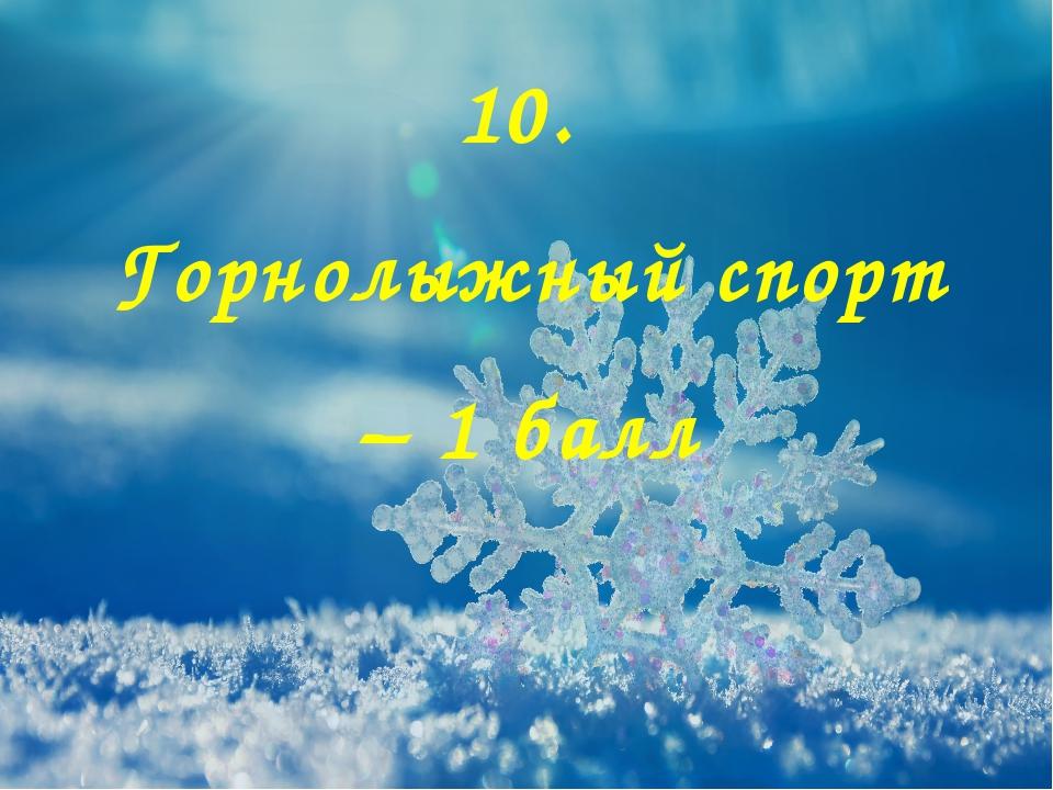 10. Горнолыжный спорт – 1 балл