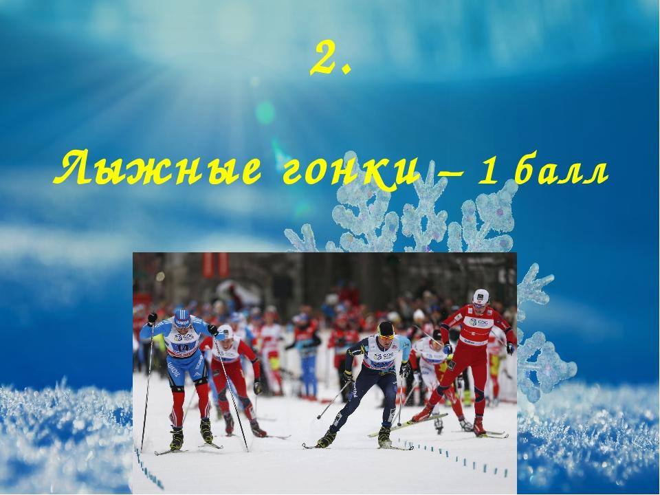 2. Лыжные гонки – 1 балл