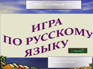 6 класс Гольнева И.В. учитель русского языка и литературы МБОУ «Соловецкая СШ»