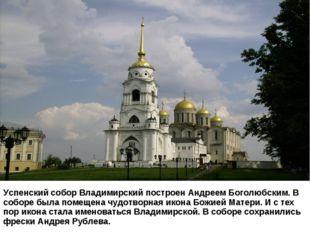 Успенский собор Владимирский построен Андреем Боголюбским. В соборе была пом