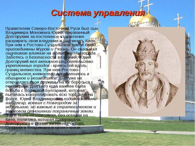 Система управления Правителем Северо-Восточной Руси был сын Владимира Мономах...