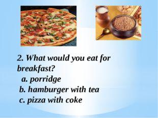 2. What would you eat for breakfast? a. porridge b. hamburger with tea c. piz