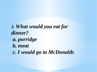 3. What would you eat for dinner? a. porridge b. meat c. I would go to McDona