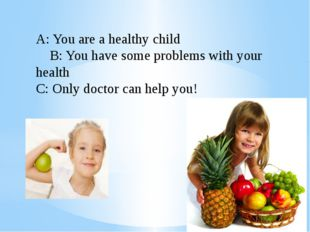 A: You are a healthy child B: You have some problems with your health C: Only