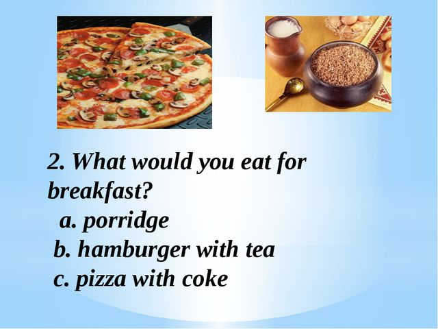 2. What would you eat for breakfast? a. porridge b. hamburger with tea c. piz...