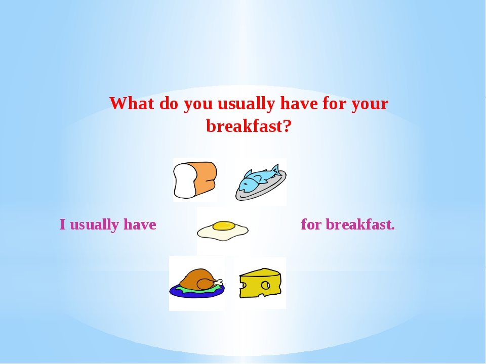 What do you usually have for your breakfast? I usually have for breakfast.