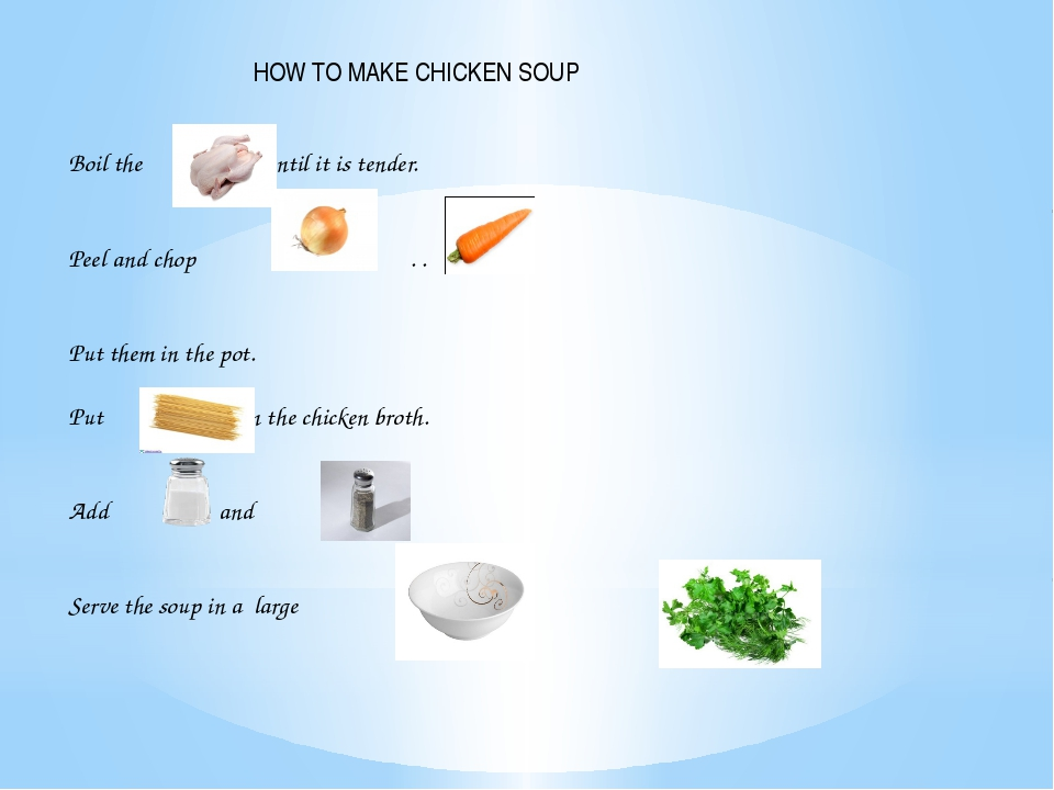 HOW TO MAKE CHICKEN SOUP Boil the until it is tender. Peel and chop and . ....