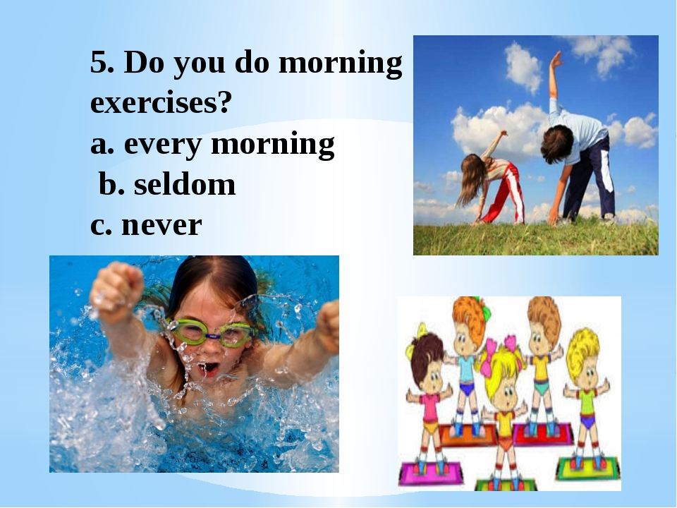 5. Do you do morning exercises? a. every morning b. seldom c. never