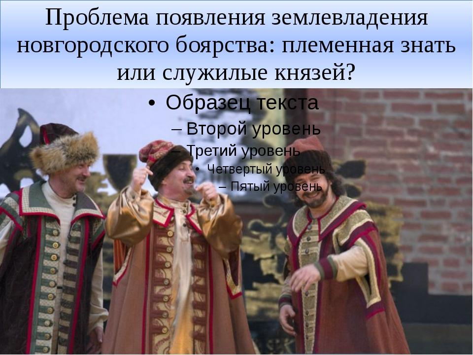Проблема появления землевладения новгородского боярства: племенная знать или...