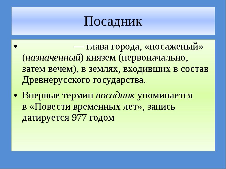 Посадник Поса́дник— главагорода, «посаженый» (назначенный)князем(первонач...