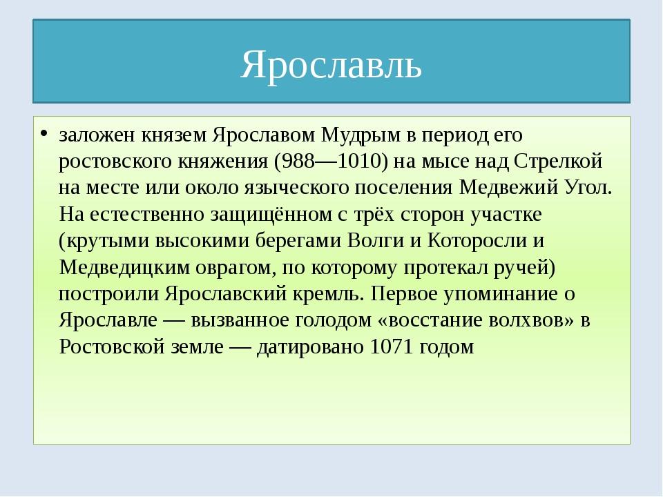 Ярославль заложен князем Ярославом Мудрым в период его ростовского княжения (...