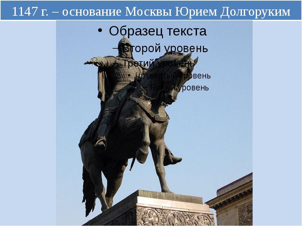1147 г. – основание Москвы Юрием Долгоруким