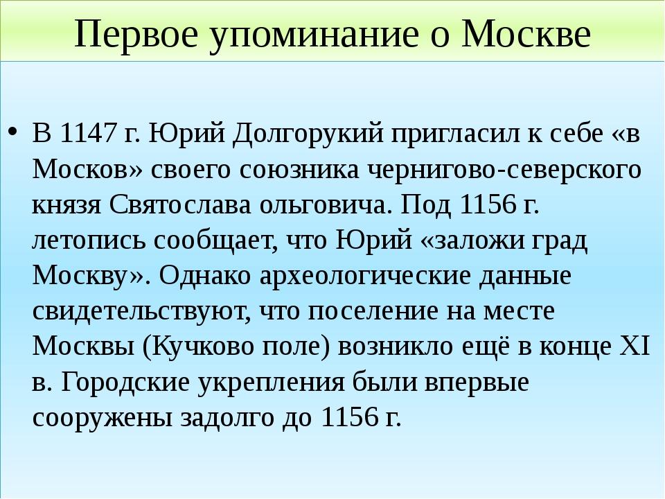 Первое упоминание о Москве В 1147 г. Юрий Долгорукий пригласил к себе «в Моск...