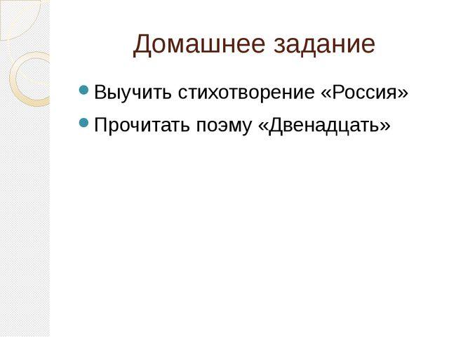 Домашнее задание Выучить стихотворение «Россия» Прочитать поэму «Двенадцать»