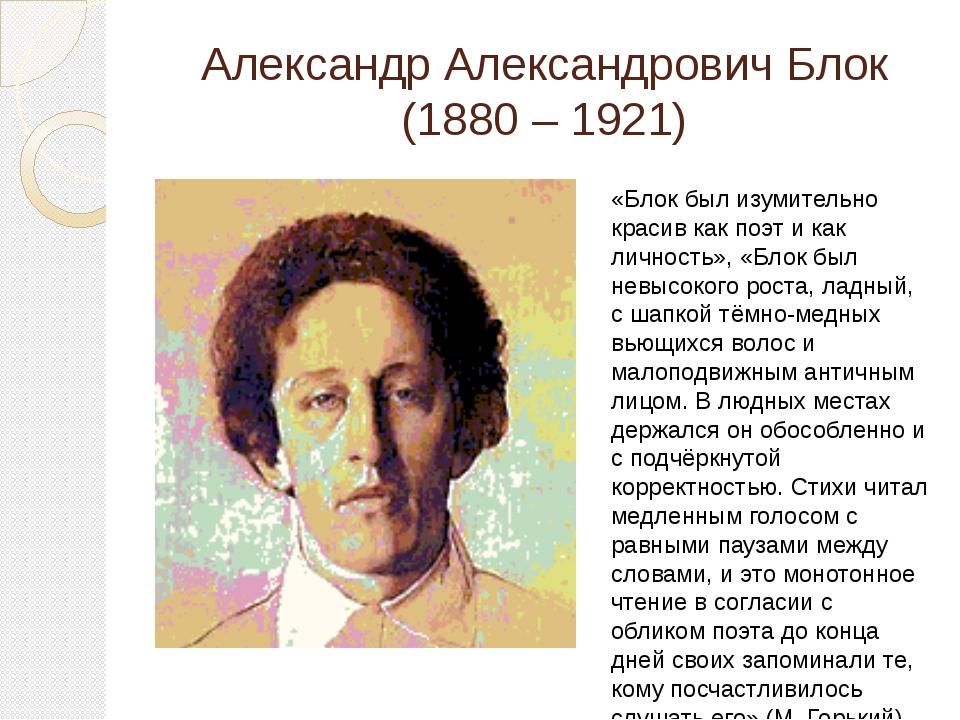 Александр Александрович Блок (1880 – 1921) «Блок был изумительно красив как п...