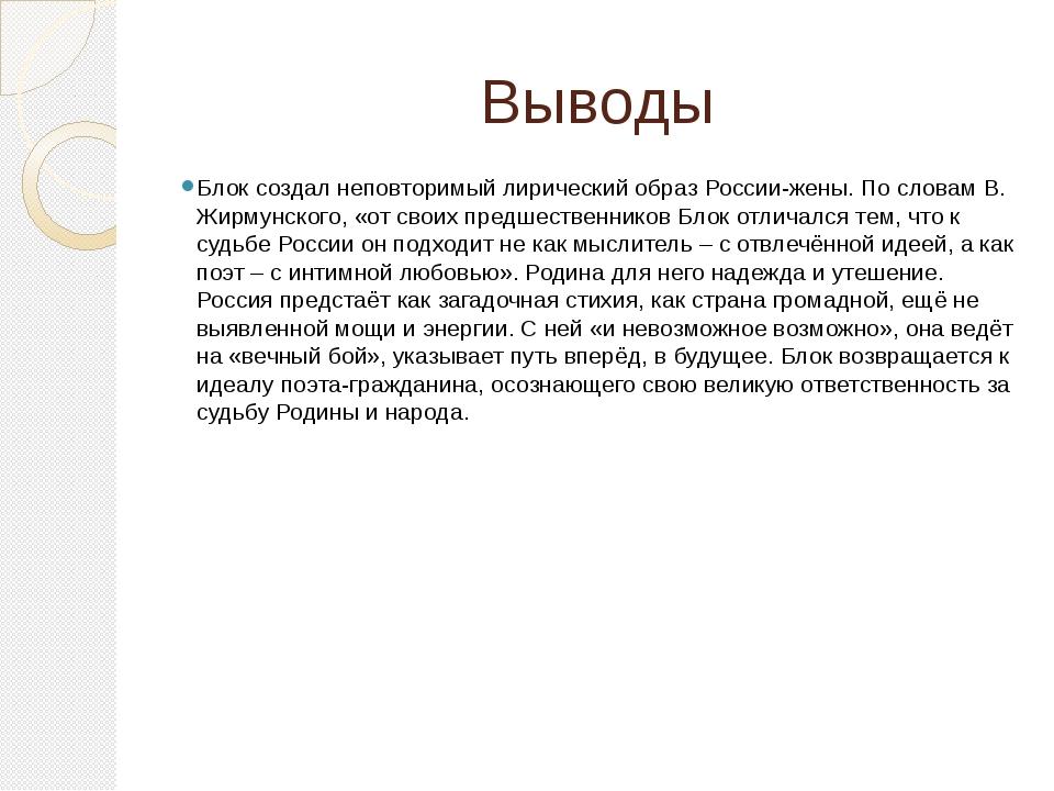 Выводы Блок создал неповторимый лирический образ России-жены. По словам В. Жи...
