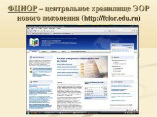 ФЦИОР – центральное хранилище ЭОР нового поколения (http://fcior.edu.ru)