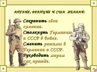 АНГЛИЯ, ФРАНЦИЯ И США ЖЕЛАЛИ: Сохранить свои колонии. Столкнуть Германию и СС
