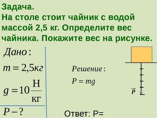 Задача. На столе стоит чайник с водой массой 2,5 кг. Определите вес чайника....