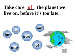 Take care the planet we live on, before it's too late. into in for out over o