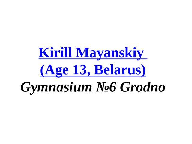 Kirill Mayanskiy (Age 13, Belarus) Gymnasium №6 Grodno