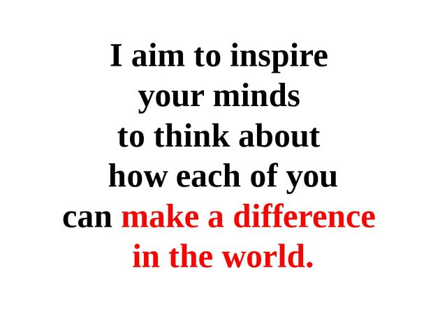 I aim to inspire your minds to think about how each of you can make a differe...