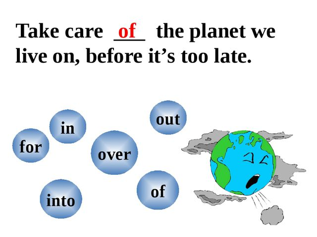 Take care the planet we live on, before it's too late. into in for out over o...