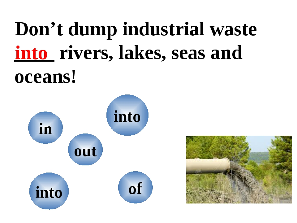 Don't dump industrial waste ____ rivers, lakes, seas and oceans! into in of o...