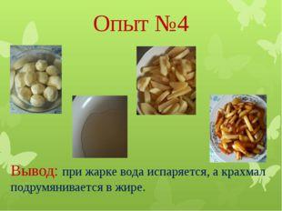 Опыт №4 Вывод: при жарке вода испаряется, а крахмал подрумянивается в жире.