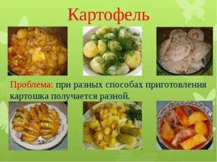 Картофель Проблема: при разных способах приготовления картошка получается раз