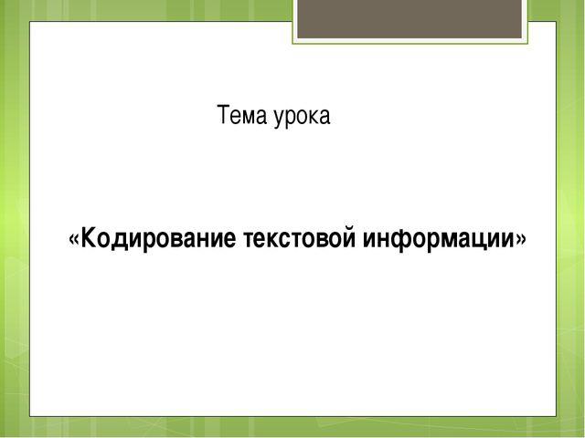 «Кодирование текстовой информации» Тема урока