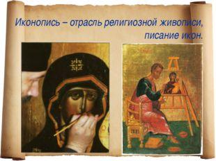 Иконопись – отрасль религиозной живописи, писание икон.