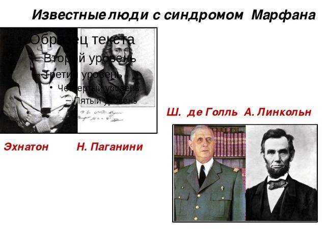 Известные люди с синдромом Марфана Эхнатон Н. Паганини Ш. де Голль А. Линкольн