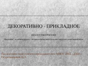 ДЕКОРАТИВНО - ПРИКЛАДНОЕ ИСКУССТВО РОССИИ Презентация по учебному предмету «