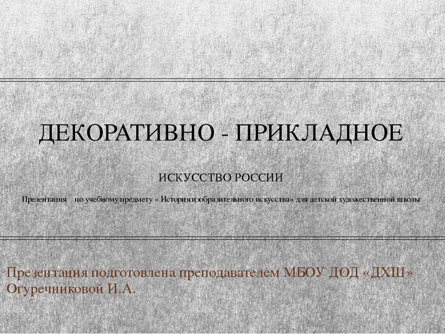 ДЕКОРАТИВНО - ПРИКЛАДНОЕ ИСКУССТВО РОССИИ Презентация по учебному предмету «...