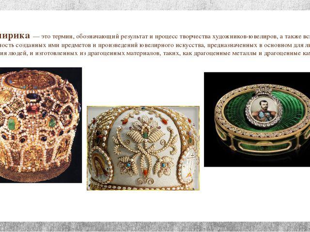 Ювелирика — это термин, обозначающий результат и процесс творчества художнико...