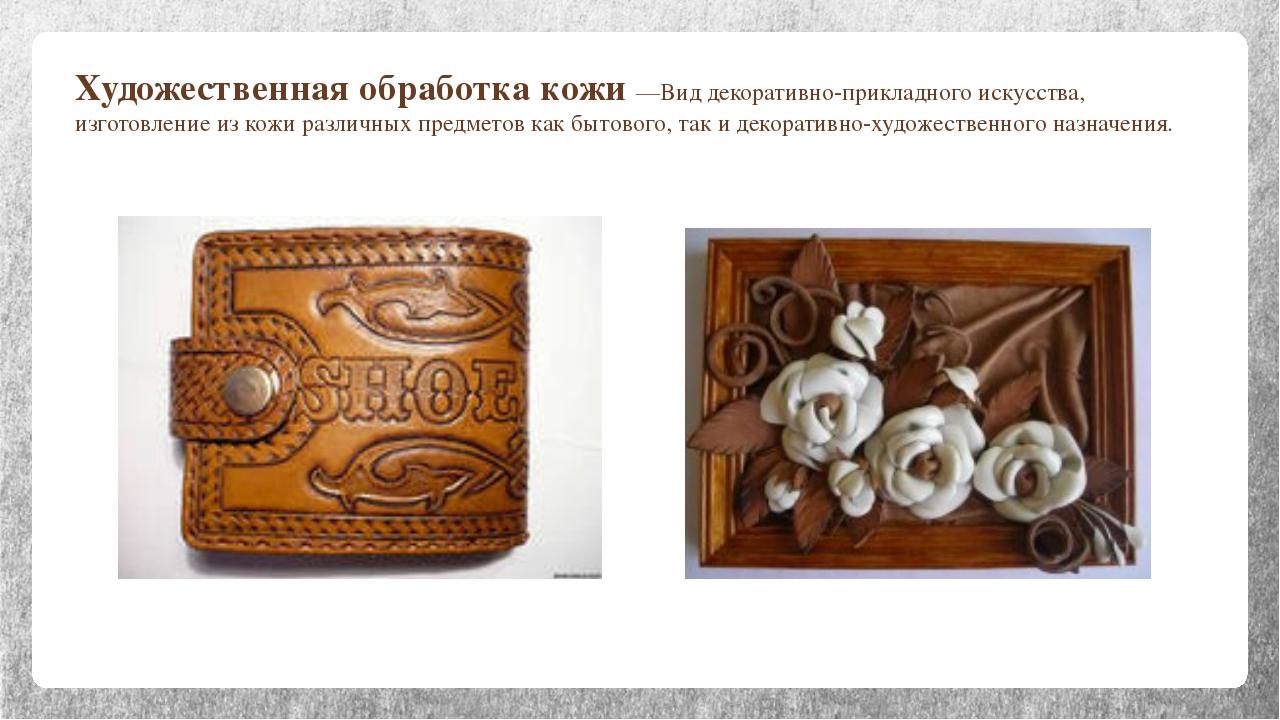Художественная обработка кожи —Вид декоративно-прикладного искусства, изготов...