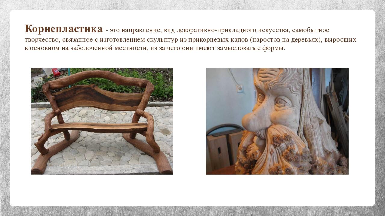 Корнепластика - это направление, вид декоративно-прикладного искусства, самоб...