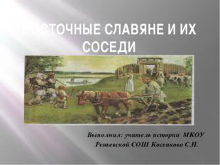 ВОСТОЧНЫЕ СЛАВЯНЕ И ИХ СОСЕДИ Выполнил: учитель истории МКОУ Репьевской СОШ К