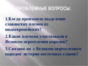 ПРОБЛЕМНЫЕ ВОПРОСЫ: 1.Когда произошло выделение славянских племен из индоевро
