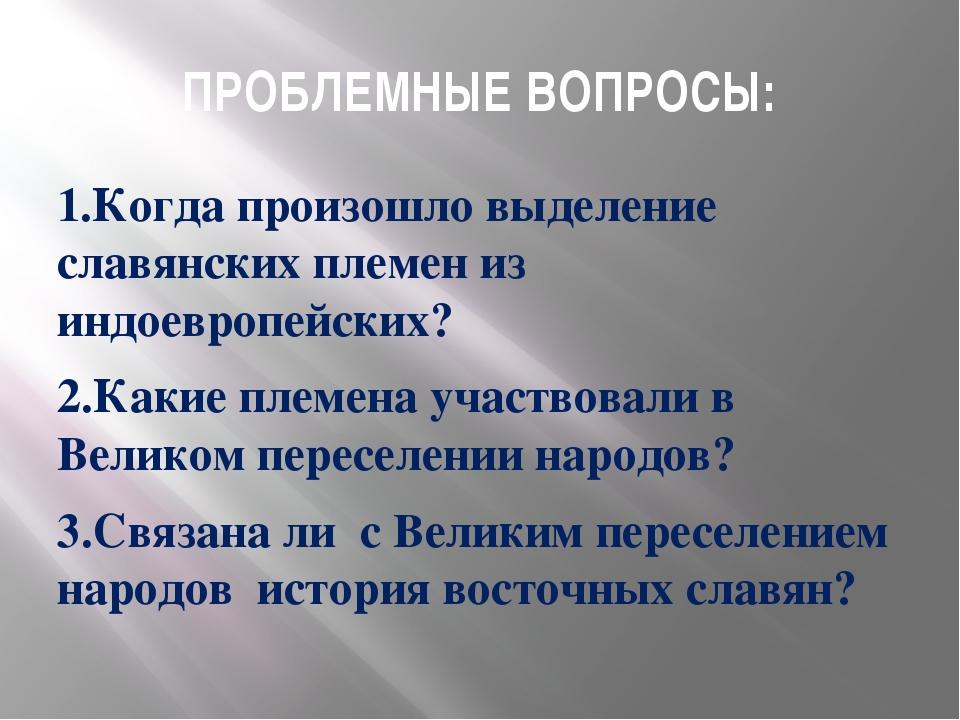 ПРОБЛЕМНЫЕ ВОПРОСЫ: 1.Когда произошло выделение славянских племен из индоевро...