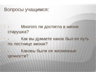 Вопросы учащимся: -Многого ли достигла в жизни старушка? -
