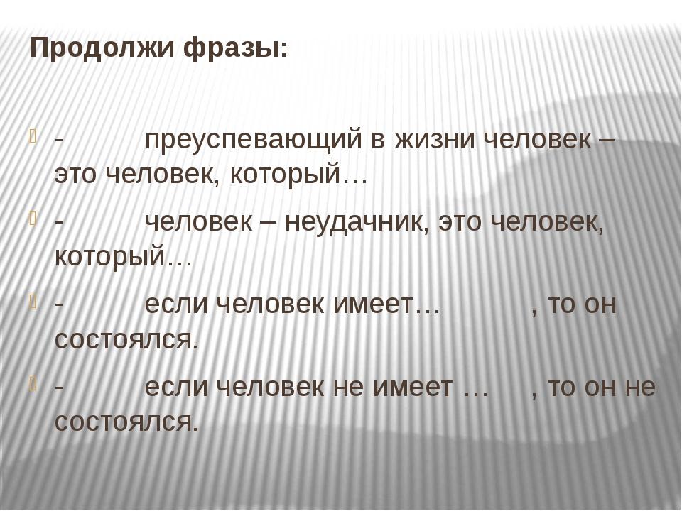 Продолжи фразы: -преуспевающий в жизни человек – это человек, котор...