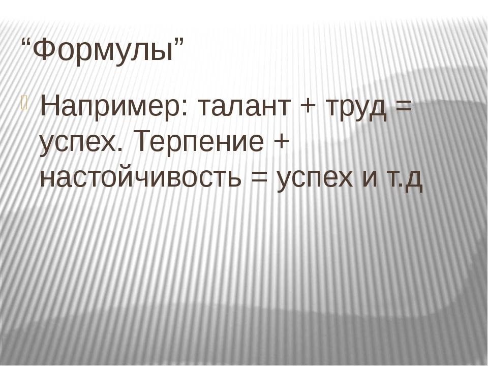 """""""Формулы"""" Например: талант + труд = успех. Терпение + настойчивость = успех и..."""