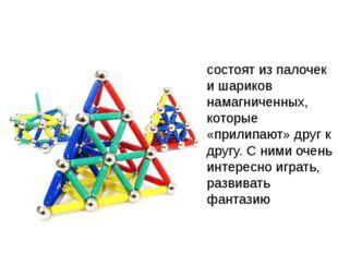 состоят из палочек и шариков намагниченных, которые «прилипают» друг к другу.