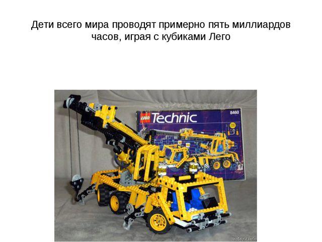 Дети всего мира проводят примерно пять миллиардов часов, играя с кубиками Лего